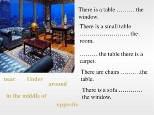 There is a table ……… the window. There is a small table ……………………. the room. …