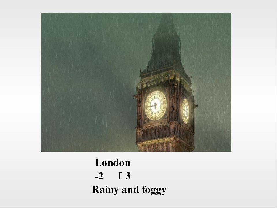 London -2℃~3℃ Rainy and foggy