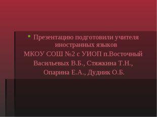 Презентацию подготовили учителя иностранных языков МКОУ СОШ №2 с УИОП п.Восто