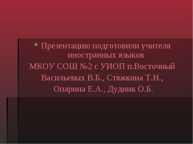 Презентацию подготовили учителя иностранных языков МКОУ СОШ №2 с УИОП п.Восто...