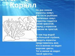 Коралл На дне океана кораллы живут, И в гости рыбёшек различных зовут. Коралл