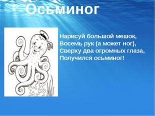 Осьминог Нарисуй большой мешок, Восемь рук (а может ног), Сверху два огромных