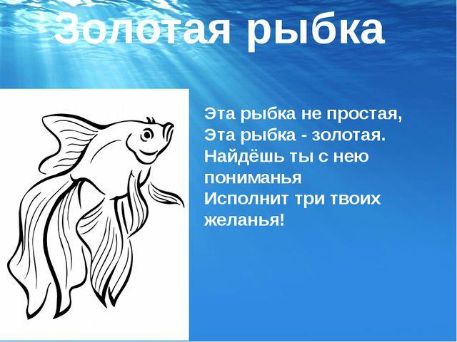 Золотая рыбка Эта рыбка не простая, Эта рыбка - золотая. Найдёшь ты с нею пон...
