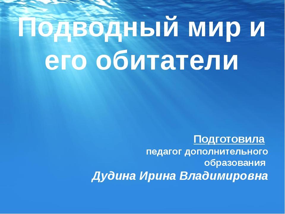 Подводный мир и его обитатели Подготовила педагог дополнительного образования...