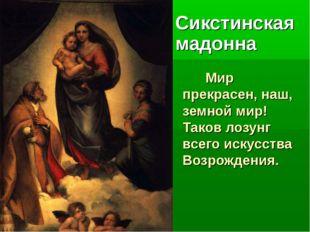 Мир прекрасен, наш, земной мир! Таков лозунг всего искусства Возрождения. Си