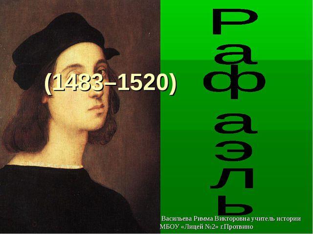 (1483–1520) Васильева Римма Викторовна учитель истории МБОУ «Лицей №2» г.Про...
