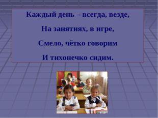 Каждый день – всегда, везде, На занятиях, в игре, Смело, чётко говорим И тихо