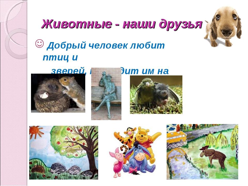 Животные - наши друзья Добрый человек любит птиц и зверей, приходит им на пом...
