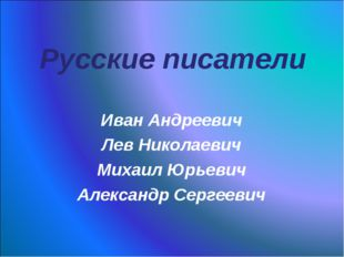 Русские писатели Иван Андреевич Лев Николаевич Михаил Юрьевич Александр Серге