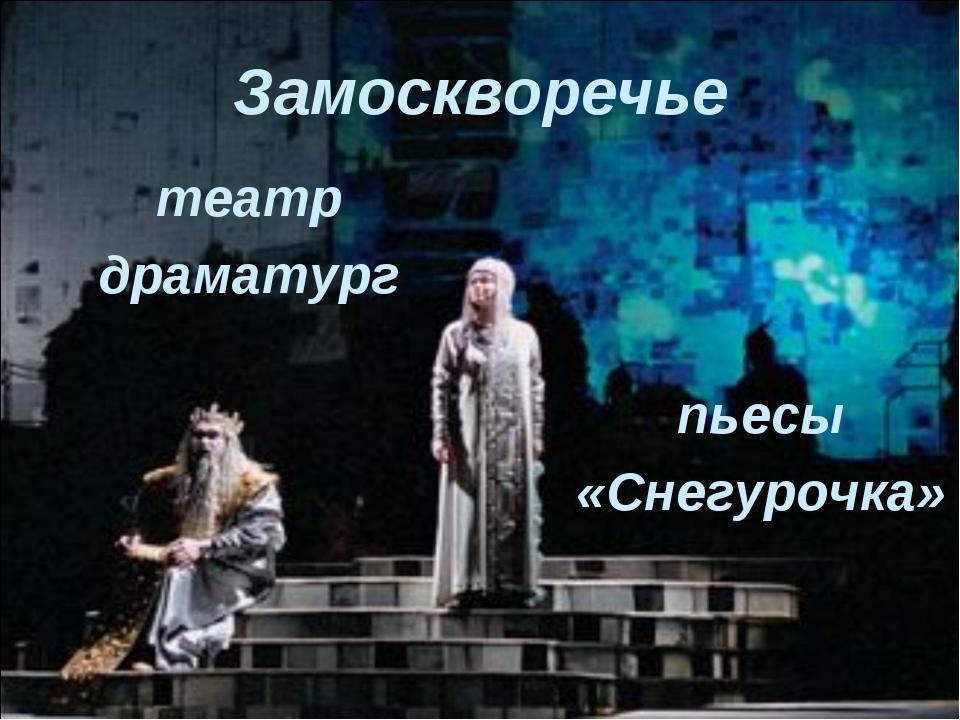 Замоскворечье театр драматург пьесы «Снегурочка»
