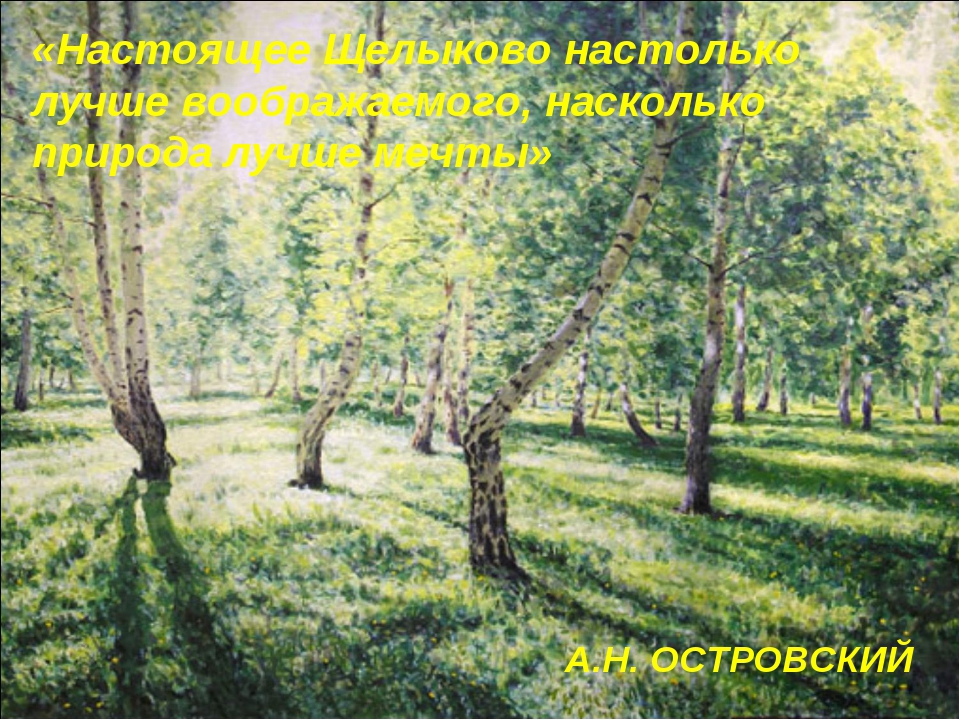 А.Н. ОСТРОВСКИЙ «Настоящее Щелыково настолько лучше воображаемого, насколько...