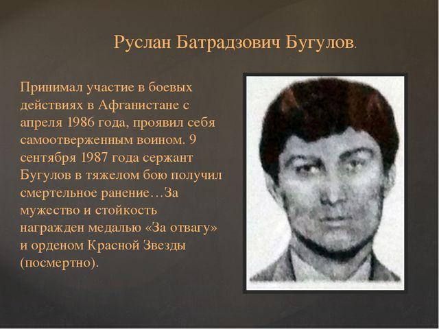 Руслан Батрадзович Бугулов. Принимал участие в боевых действиях в Афганистане...