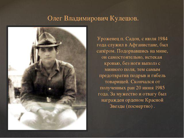 Олег Владимирович Кулешов. Уроженец п. Садон, с июля 1984 года служил в Афган...