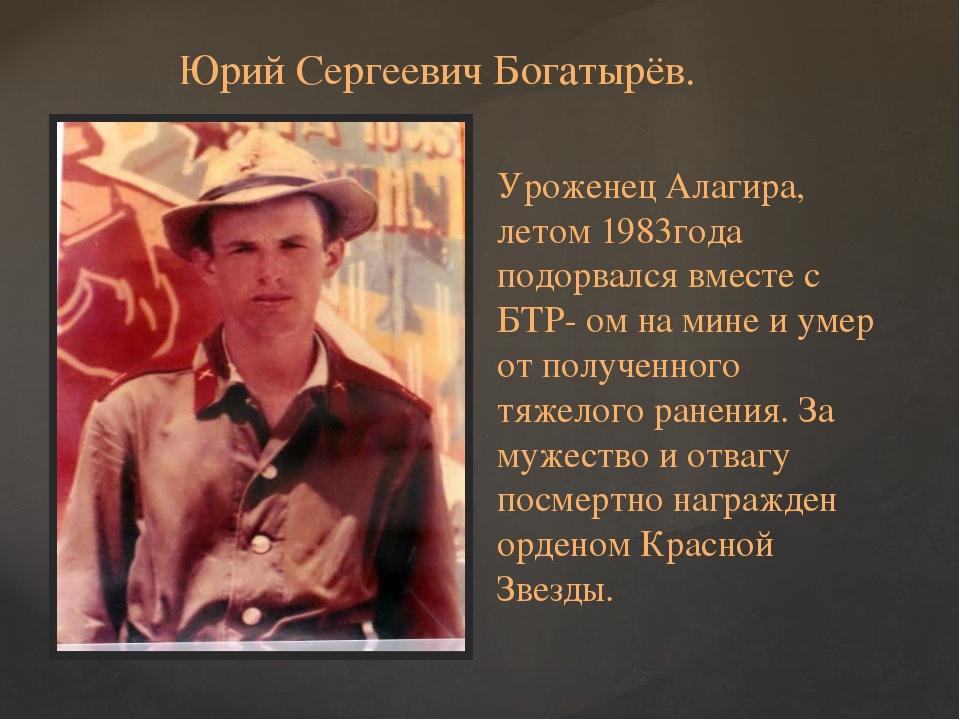 Юрий Сергеевич Богатырёв. Уроженец Алагира, летом 1983года подорвался вместе...