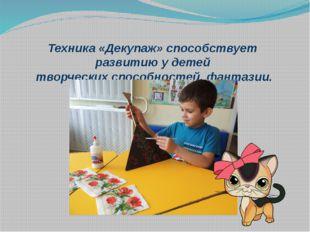 Техника «Декупаж» способствует развитию у детей творческих способностей, фант