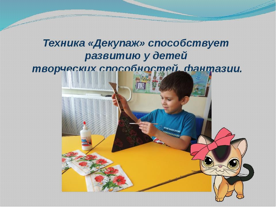 Техника «Декупаж» способствует развитию у детей творческих способностей, фант...