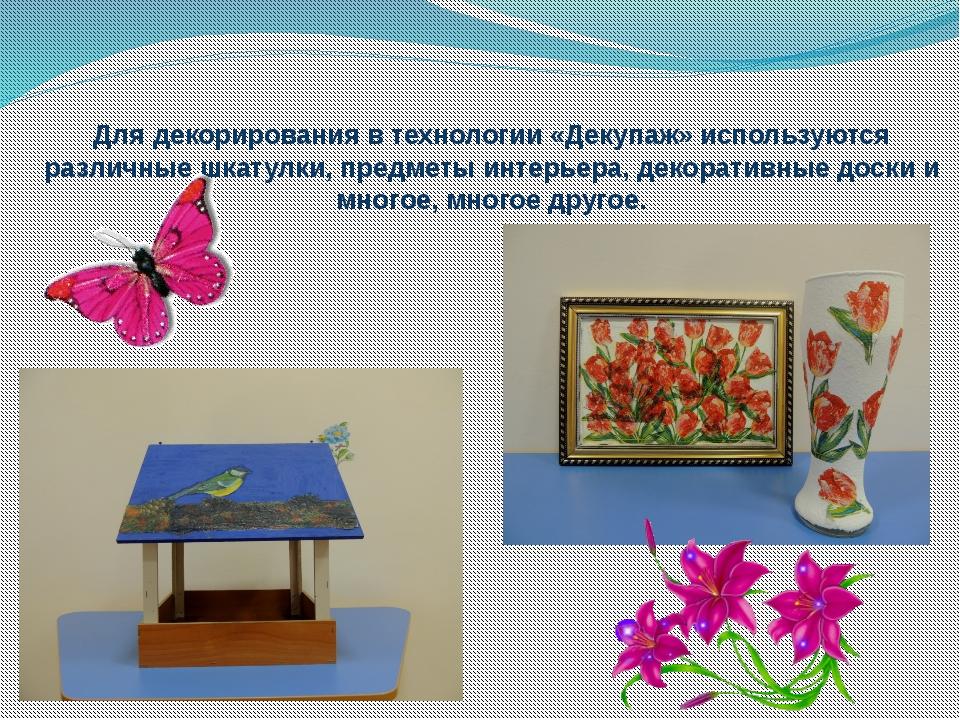 Для декорирования в технологии «Декупаж» используются различные шкатулки, пре...