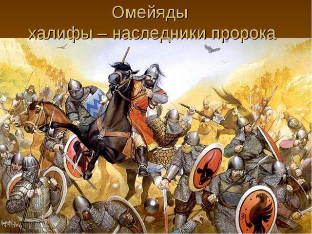 Омейяды халифы – наследники пророка