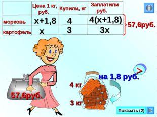 3 кг 4 кг 57,6руб. Показать (2) х x+1,8 4 3 3х 4(х+1,8)