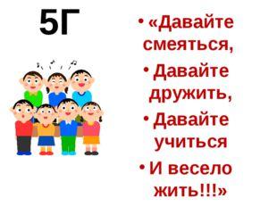5Г «Давайте смеяться, Давайте дружить, Давайте учиться И весело жить!!!»