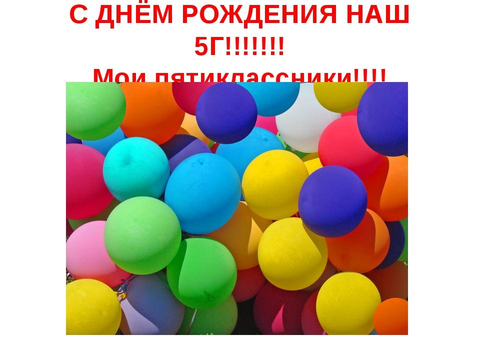 С ДНЁМ РОЖДЕНИЯ НАШ 5Г!!!!!!! Мои пятиклассники!!!!