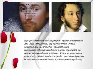 Пушкина отделяют от Шекспира не просто два столетия. Это люди разных эпох. И
