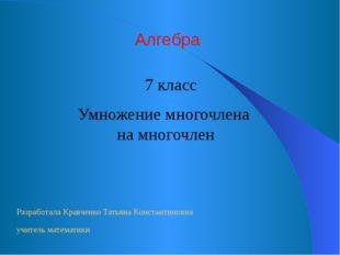 Умножение многочлена на многочлен Алгебра 7 класс Разработала Кравченко Татья