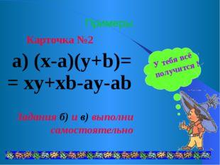 Примеры Карточка №2 а) (x-a)(y+b)= = xy+xb-ay-ab Задания б) и в) выполни само