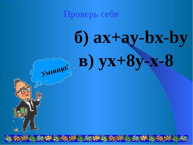 Проверь себя б) ax+ay-bx-by в) yx+8y-x-8 Умница!