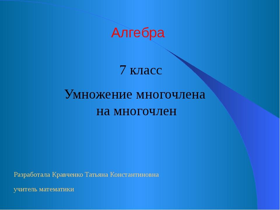Умножение многочлена на многочлен Алгебра 7 класс Разработала Кравченко Татья...