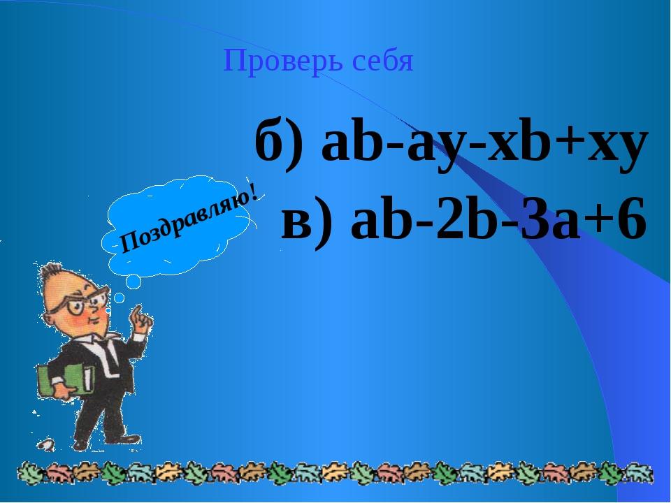 Проверь себя б) ab-ay-xb+xy в) ab-2b-3a+6 Поздравляю!