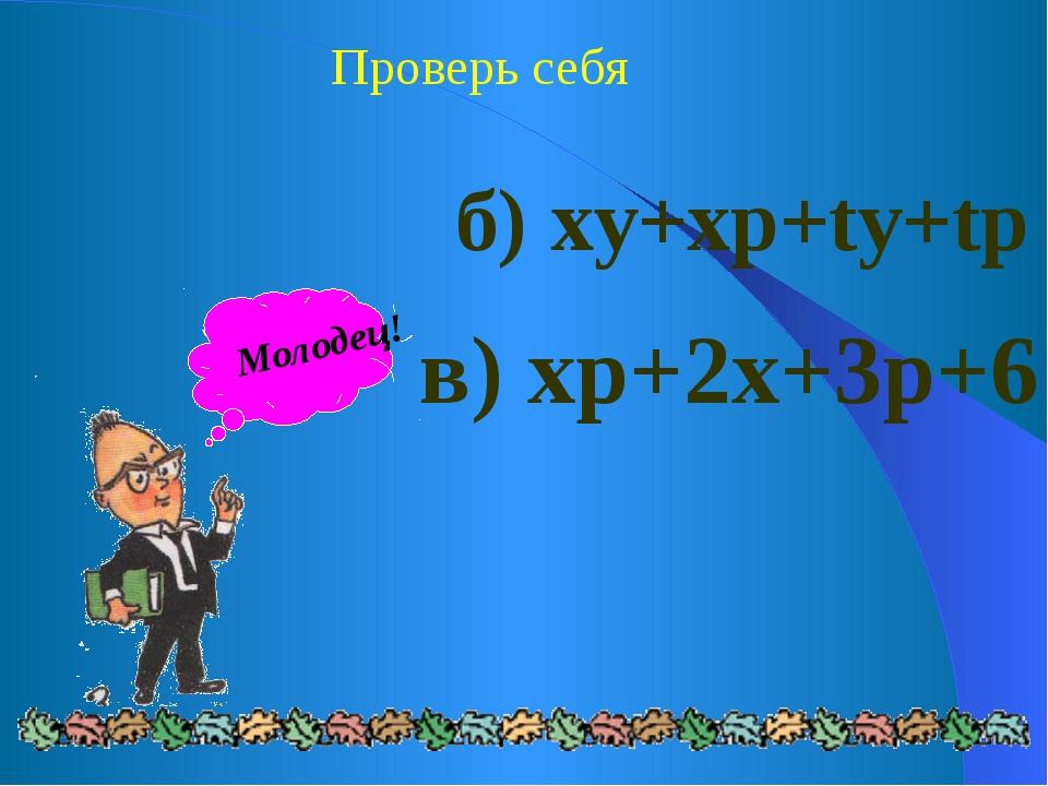 Проверь себя б) xy+xp+ty+tp в) xp+2x+3p+6 Молодец!