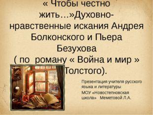 « Чтобы честно жить…»Духовно-нравственные искания Андрея Болконского и Пьера