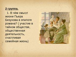 2 группа. 1. В чём смысл жизни Пьера Безухова в эпилоге романа? ( участие в т