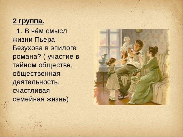 2 группа. 1. В чём смысл жизни Пьера Безухова в эпилоге романа? ( участие в т...