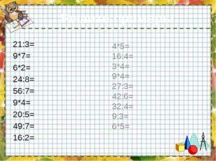 Решите примеры: 21:3= 9*7= 6*2= 24:8= 56:7= 9*4= 20:5= 49:7= 16:2= 4*5= 16:4=