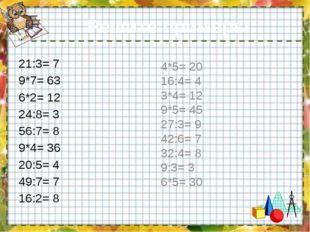 Решите примеры: 21:3= 7 9*7= 63 6*2= 12 24:8= 3 56:7= 8 9*4= 36 20:5= 4 49:7=