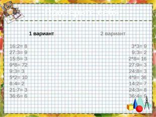 Проверьте себя: 1 вариант 16:2= 8 27:3= 9 15:5= 3 9*8= 72 9:3= 3 5*2= 10 8:4=