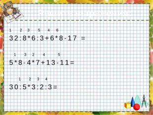 Решите выражения: 1 2 3 5 4 6 32:8*6:3+6*8-17 = 1 3 2 4 5 5*8-4*7+13-11= 1 2
