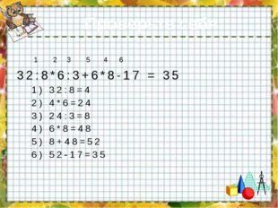 Проверьте себя: 1 2 3 5 4 6 32:8*6:3+6*8-17 = 35 1) 32:8=4 2) 4*6=24 3) 24:3=