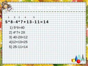 Проверьте себя 1 3 2 4 5 5*8-4*7+13-11=14 1) 5*8=40 2) 4*7= 28 3) 40-28=12 4)