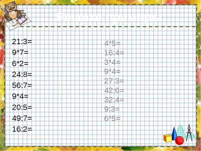 Решите примеры: 21:3= 9*7= 6*2= 24:8= 56:7= 9*4= 20:5= 49:7= 16:2= 4*5= 16:4=...