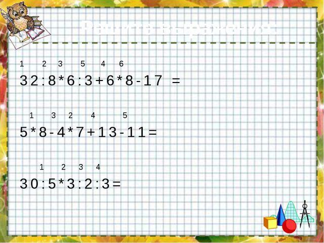 Решите выражения: 1 2 3 5 4 6 32:8*6:3+6*8-17 = 1 3 2 4 5 5*8-4*7+13-11= 1 2...