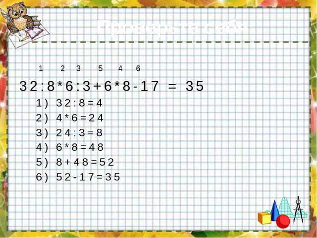 Проверьте себя: 1 2 3 5 4 6 32:8*6:3+6*8-17 = 35 1) 32:8=4 2) 4*6=24 3) 24:3=...