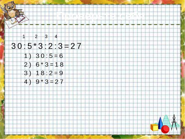 Проверьте себя: 1 2 3 4 30:5*3:2:3=27 1) 30:5=6 2) 6*3=18 3) 18:2=9 4) 9*3=27
