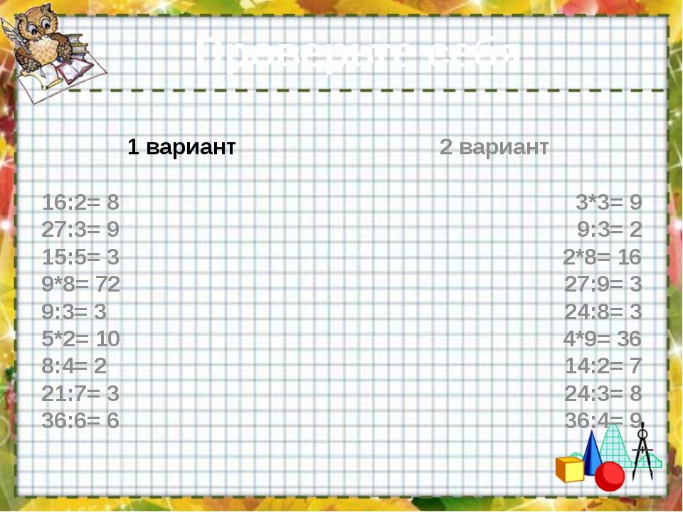 Проверьте себя: 1 вариант 16:2= 8 27:3= 9 15:5= 3 9*8= 72 9:3= 3 5*2= 10 8:4=...