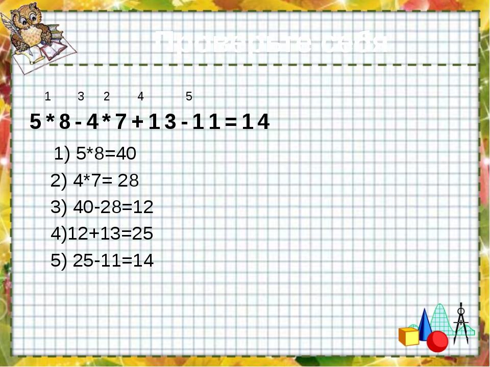 Проверьте себя 1 3 2 4 5 5*8-4*7+13-11=14 1) 5*8=40 2) 4*7= 28 3) 40-28=12 4)...