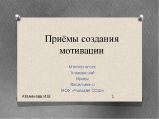 Приёмы создания мотивации Мастер-класс Атамановой Ирины Васильевны МОУ «Чойск