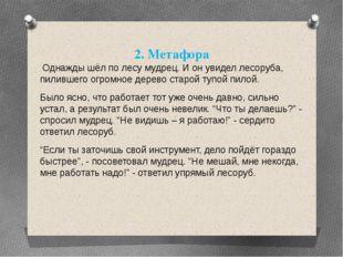 2. Метафора Однажды шёл по лесу мудрец. И он увидел лесоруба, пилившего огром