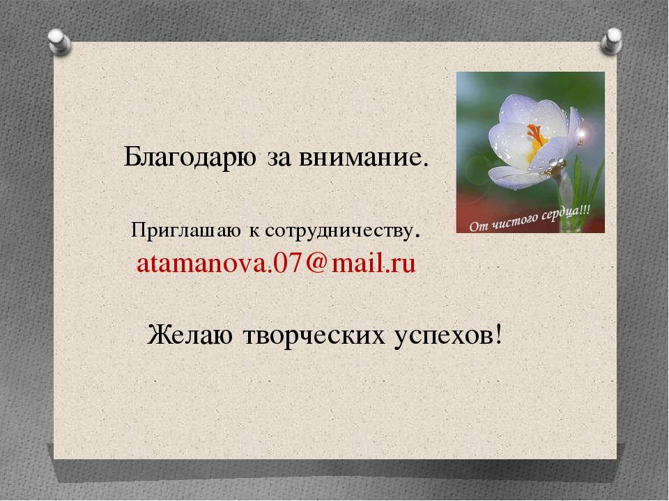 Благодарю за внимание. Приглашаю к сотрудничеству. atamanova.07@mail.ru Желаю...